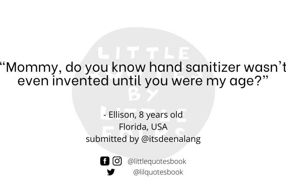 """""""Mommy, do you know hand sanitizer wasn't even invented until you were my age?"""""""
